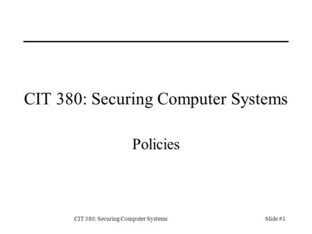 CIT 380: Securing Computer SystemsSlide #1 CIT 380: Securing Computer Systems Policies.