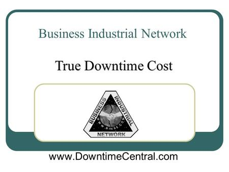 Business Industrial Network www.DowntimeCentral.com True Downtime Cost.