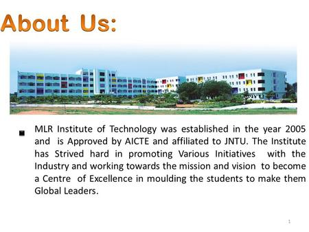 1 MLR Institute of Technology was established in the year 2005 and is Approved by AICTE and affiliated to JNTU. The Institute has Strived hard in promoting.