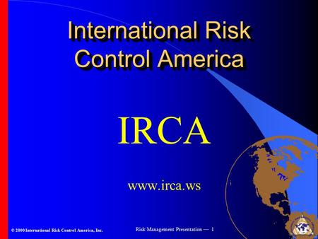 © 2000 International Risk Control America, Inc. Risk Management Presentation — 1 International Risk Control America IRCA www.irca.ws.