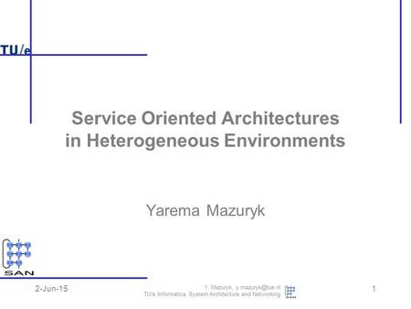 2-Jun-15 Y. Mazuryk, TU/e Informatica, System Architecture and Networking 1 Yarema Mazuryk Service Oriented Architectures in Heterogeneous.