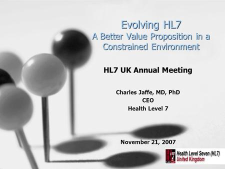 Evolving HL7 A Better Value Proposition in a Constrained Environment HL7 UK Annual Meeting Charles Jaffe, MD, PhD CEO Health Level 7 November 21, 2007.