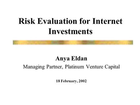 Risk Evaluation for Internet Investments Anya Eldan Managing Partner, Platinum Venture Capital 18 February, 2002.