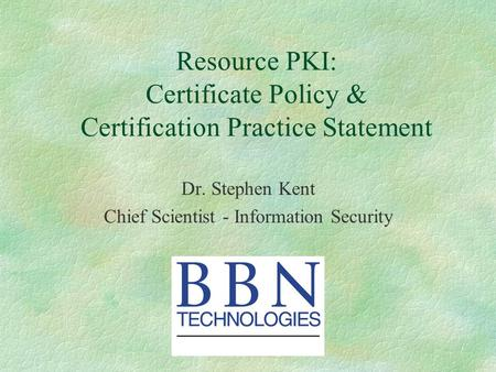 Resource PKI: Certificate Policy & Certification Practice Statement Dr. Stephen Kent Chief Scientist - Information Security.