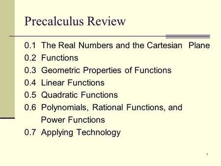 1 Precalculus Review 0.1 The Real Numbers and the Cartesian Plane 0.2 Functions 0.3 Geometric Properties of Functions 0.4 Linear Functions 0.5 Quadratic.
