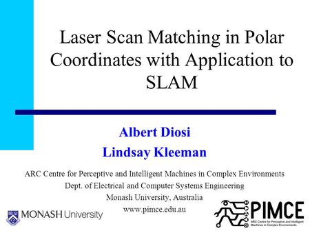 Laser Scan Matching in Polar Coordinates with Application to SLAM Albert Diosi Lindsay Kleeman ARC Centre for Perceptive and Intelligent Machines in Complex.