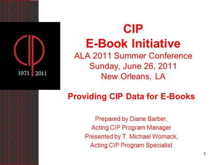 1 CIP E-Book Initiative ALA 2011 Summer Conference Sunday, June 26, 2011 New Orleans, LA Providing CIP Data for E-Books Prepared by Diane Barber, Acting.