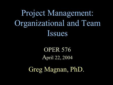 Project Management: Organizational and Team Issues OPER 576 A pril 22, 2004 Greg Magnan, PhD.