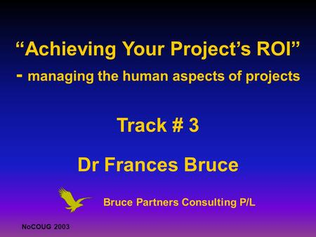 ". NoCOUG 2003 ""Achieving Your Project's ROI"" - managing the human aspects of projects Track # 3 Dr Frances Bruce. Bruce Partners Consulting P/L."