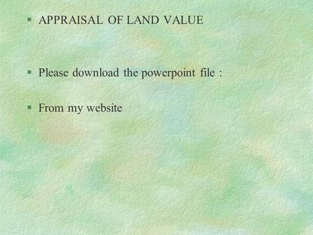 §APPRAISAL OF LAND VALUE §Please download the powerpoint file : §From my website.