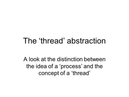The 'thread' abstraction A look at the distinction between the idea of a 'process' and the concept of a 'thread'