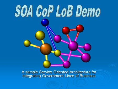 A sample Service Oriented Architecture for Integrating Government Lines of Business.