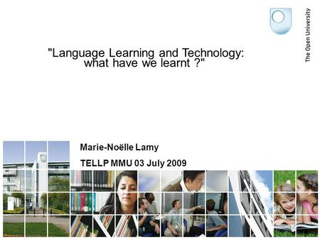 Language Learning and Technology: what have we learnt ? Marie-Noëlle Lamy TELLP MMU 03 July 2009.