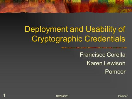 10/20/2011Pomcor 1 Deployment and Usability of Cryptographic Credentials Francisco Corella Karen Lewison Pomcor.