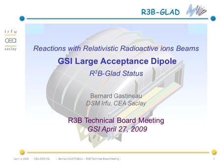 CEA DSM Irfu - Bernard GASTINEAU - R3B Technical Board Meeting -April 4, 2009 1 Reactions with Relativistic Radioactive ions Beams GSI Large Acceptance.