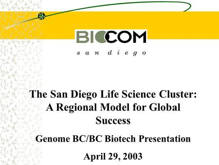 The San Diego Life Science Cluster: A Regional Model for Global Success Genome BC/BC Biotech Presentation April 29, 2003.