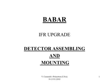 V. Carassiti - Princeton (USA) 9-13/01/2003 1 BABAR IFR UPGRADE DETECTOR ASSEMBLING AND MOUNTING.