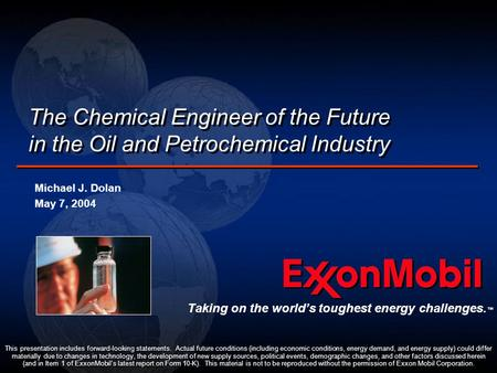 The Chemical Engineer of the Future in the Oil and Petrochemical Industry Michael J. Dolan May 7, 2004 Michael J. Dolan May 7, 2004 This presentation includes.