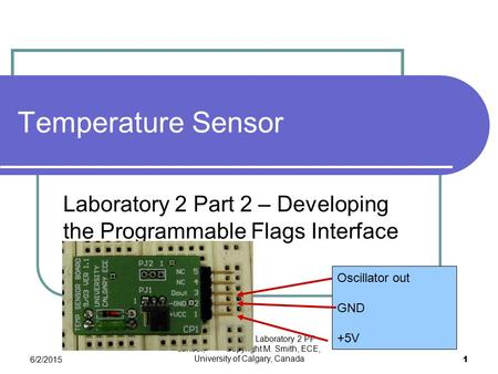 6/2/2015 Labs in ENCM415. Laboratory 2 PF control, Copyright M. Smith, ECE, University of Calgary, Canada 1 Temperature Sensor Laboratory 2 Part 2 – Developing.