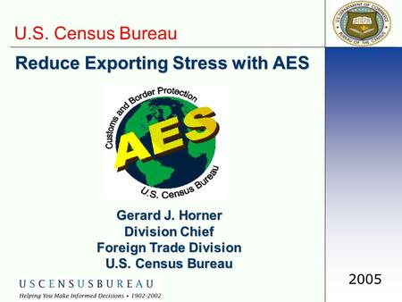 U.S. Census Bureau 2005 Reduce Exporting Stress with AES Gerard J. Horner Division Chief Foreign Trade Division U.S. Census Bureau.