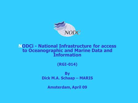 NODCi - National Infrastructure for access to Oceanographic and Marine Data and Information (RGI-014) By Dick M.A. Schaap – MARIS Amsterdam, April 09.