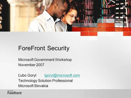 ForeFront Security Microsoft Government Workshop November 2007 Ľubo Technology Solution Professional Microsoft.