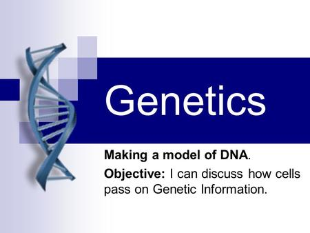 Genetics Making a model of DNA. Objective: I can discuss how cells pass on Genetic Information.