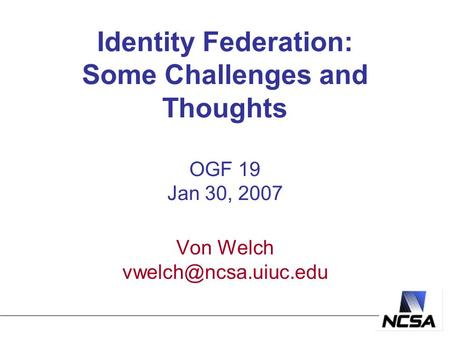 Identity Federation: Some Challenges and Thoughts OGF 19 Jan 30, 2007 Von Welch