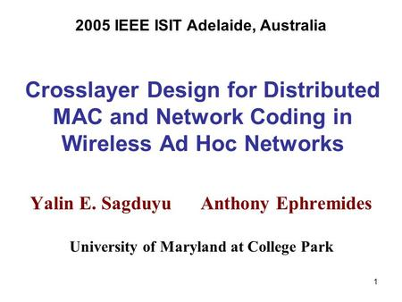 1 Crosslayer Design for Distributed MAC and Network Coding in Wireless Ad Hoc Networks Yalin E. Sagduyu Anthony Ephremides University of Maryland at College.