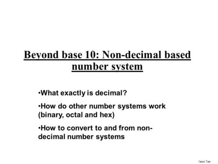 James Tam Beyond base 10: Non-decimal based number system What exactly is decimal? How do other number systems work (binary, octal and hex) How to convert.