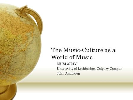 The Music-Culture as a World of Music MUSI 3721Y University of Lethbridge, Calgary Campus John Anderson.