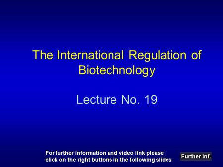 The International Regulation of Biotechnology Lecture No. 19 Further Inf. For further information and video link please click on the right buttons in the.