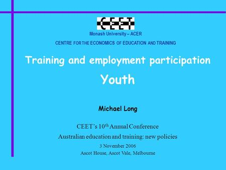 Monash University – ACER CENTRE FOR THE ECONOMICS OF EDUCATION AND TRAINING Training and employment participation Youth Michael Long CEET's 10 th Annual.