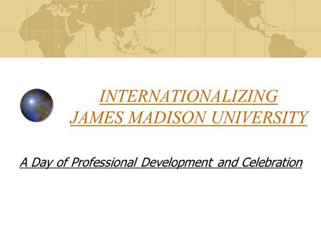 INTERNATIONALIZING JAMES MADISON UNIVERSITY A Day of Professional Development and Celebration.