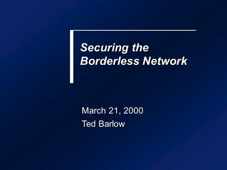 Securing the Borderless Network March 21, 2000 Ted Barlow.
