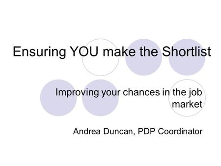 Ensuring YOU make the Shortlist Improving your chances in the job market Andrea Duncan, PDP Coordinator.