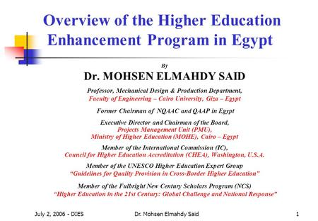 July 2, 2006 - DIESDr. Mohsen Elmahdy Said1 Overview of the Higher <strong>Education</strong> Enhancement Program <strong>in</strong> Egypt By Dr. MOHSEN ELMAHDY SAID Professor, Mechanical.