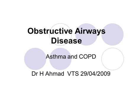 Obstructive Airways Disease Asthma and COPD Dr H Ahmad VTS 29/04/2009.