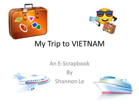 My Trip to VIETNAM An E-Scrapbook By Shannon Le. Things I had to take with me on my trip… Here is what I need to take with me to Vietnam. First, I need.