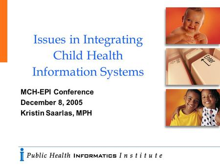 Issues in Integrating Child Health Information Systems MCH-EPI Conference December 8, 2005 Kristin Saarlas, MPH.