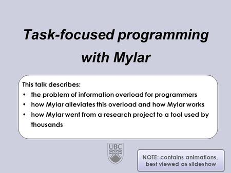 University of British Columbia Software Practices Lab Task-focused programming with Mylar Gail C. Murphy Joint work with Mik Kersten This talk describes: