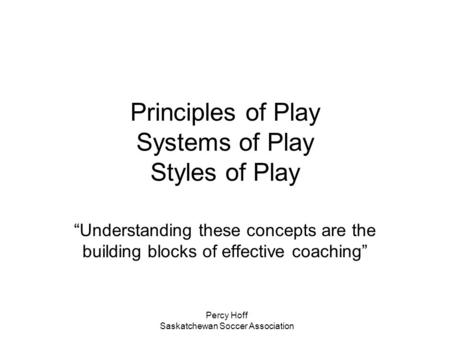 "Percy Hoff Saskatchewan Soccer Association Principles of Play Systems of Play Styles of Play ""Understanding these concepts are the building blocks of effective."