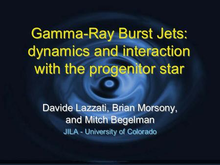 Gamma-Ray Burst Jets: dynamics and interaction with the progenitor star Davide Lazzati, Brian Morsony, and Mitch Begelman JILA - University of Colorado.
