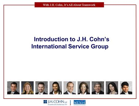 With J.H. Cohn, It's All About Teamwork Introduction to J.H. Cohn's International Service Group.
