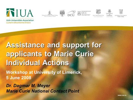 Assistance and support for applicants to Marie Curie Individual Actions Workshop at University of Limerick, 5 June 2008 Dr. Dagmar M. Meyer Marie Curie.