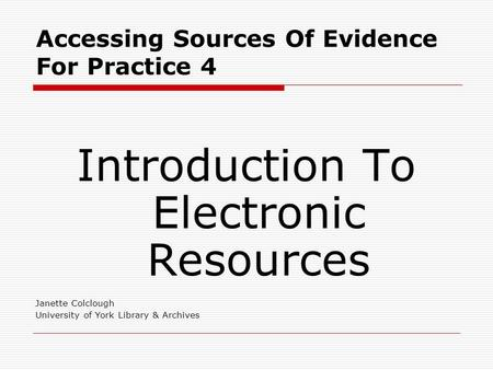 Accessing Sources Of Evidence For Practice 4 Introduction To Electronic Resources Janette Colclough University of York Library & Archives.