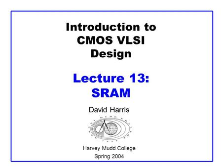 Introduction to CMOS VLSI Design Lecture 13: SRAM David Harris Harvey Mudd College Spring 2004.