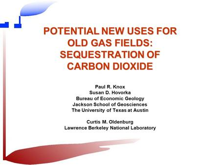POTENTIAL NEW USES FOR OLD GAS FIELDS: SEQUESTRATION OF CARBON DIOXIDE Paul R. Knox Susan D. Hovorka Bureau of Economic Geology Jackson School of Geosciences.