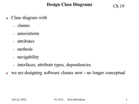 Oct 22, 200291.3913 Ron McFadyen1 Design Class Diagrams n Class diagram with – classes – associations – attributes – methods – navigability – interfaces,