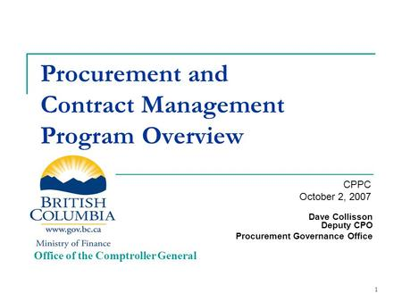 1 Procurement and Contract Management Program Overview Dave Collisson Deputy CPO Procurement Governance Office Office of the Comptroller General CPPC October.